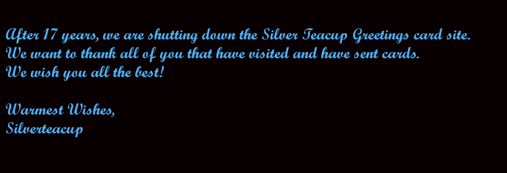 After 17 years, we are shutting down the Silver Teacup Greetings card site.  We want to thank all of you that have visited and have sent cards. We wish you all the best!  Warmest Wishes, Silverteacup